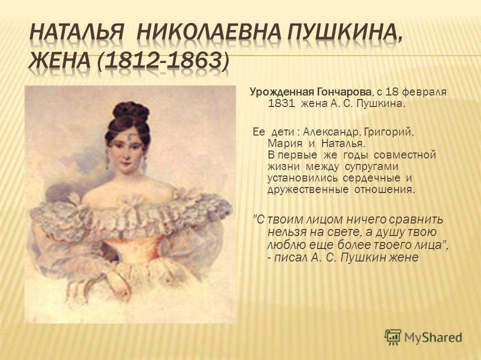 Урожденная Гончарова, с 18 февраля 1831 жена А. С. Пушкина. Ее дети : Александр, Григорий, Мария и Наталья. В первые же годы совместной жизни между супругами установились сердечные и дружественные отношения.