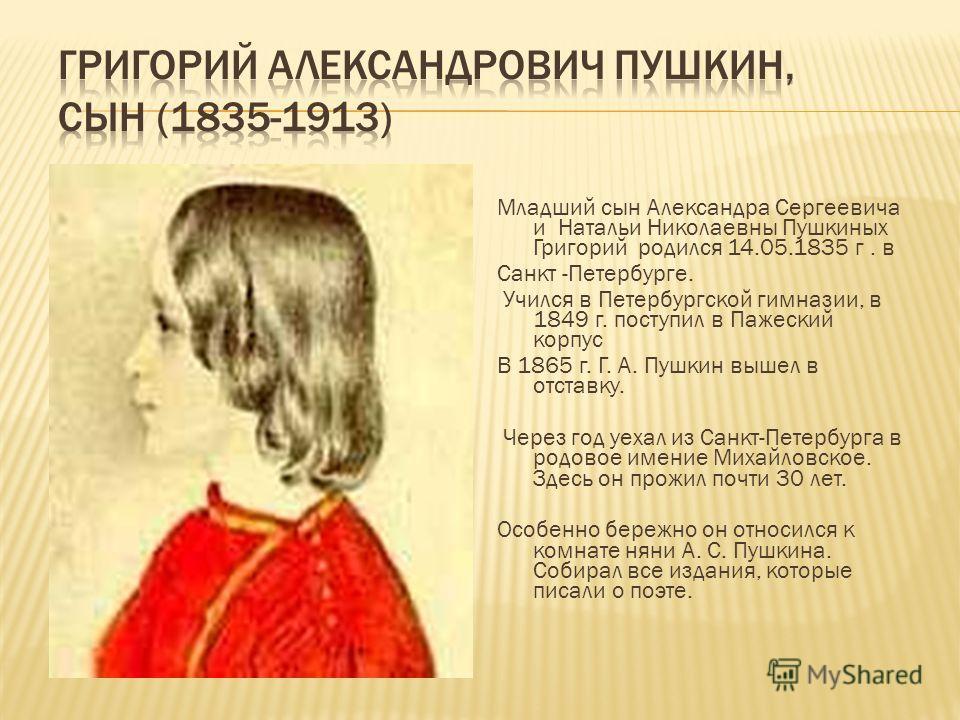 Младший сын Александра Сергеевича и Натальи Николаевны Пушкиных Григорий родился 14.05.1835 г. в Санкт -Петербурге. Учился в Петербургской гимназии, в 1849 г. поступил в Пажеский корпус В 1865 г. Г. А. Пушкин вышел в отставку. Через год уехал из Санк