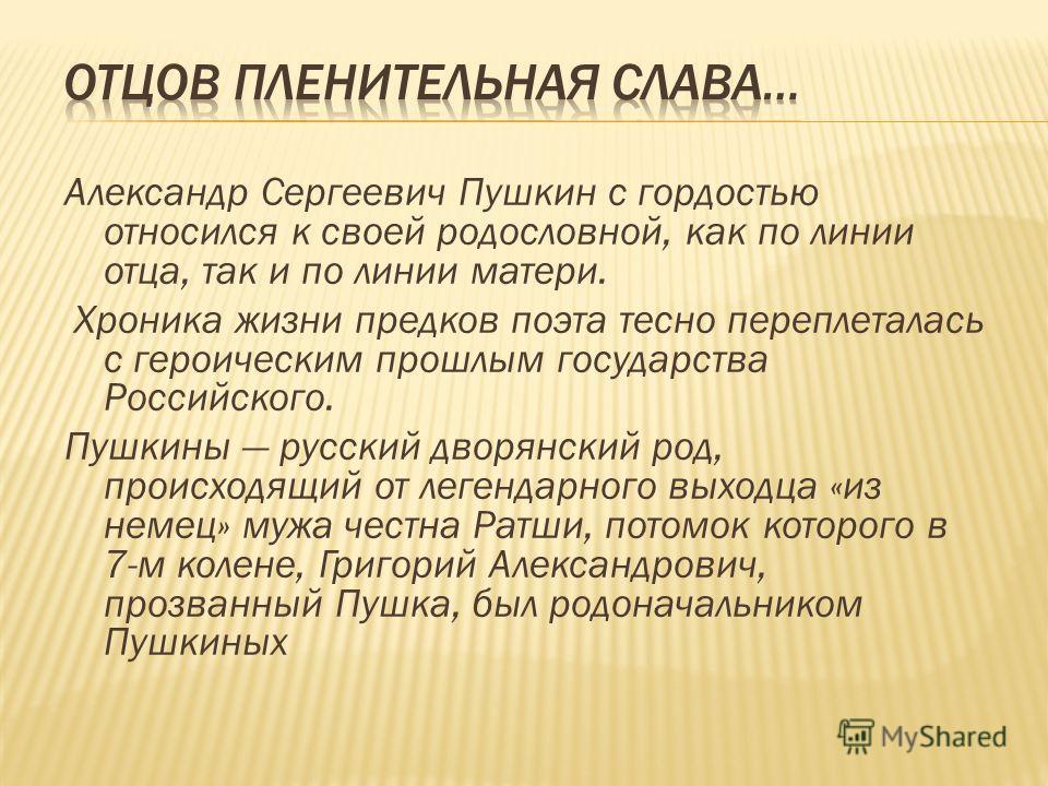 Александр Сергеевич Пушкин с гордостью относился к своей родословной, как по линии отца, так и по линии матери. Хроника жизни предков поэта тесно переплеталась с героическим прошлым государства Российского. Пушкины русский дворянский род, происходящи
