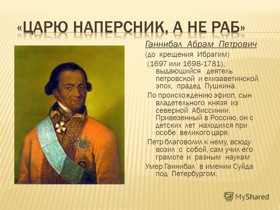 Ганнибал Абрам Петрович (до крещения Ибрагим) (1697 или 1698-1781), выдающийся деятель петровской и елизаветинской эпох, прадед Пушкина. По происхождению эфиоп, сын владетельного князя из северной Абиссинии. Привезенный в Россию, он с детских лет нах