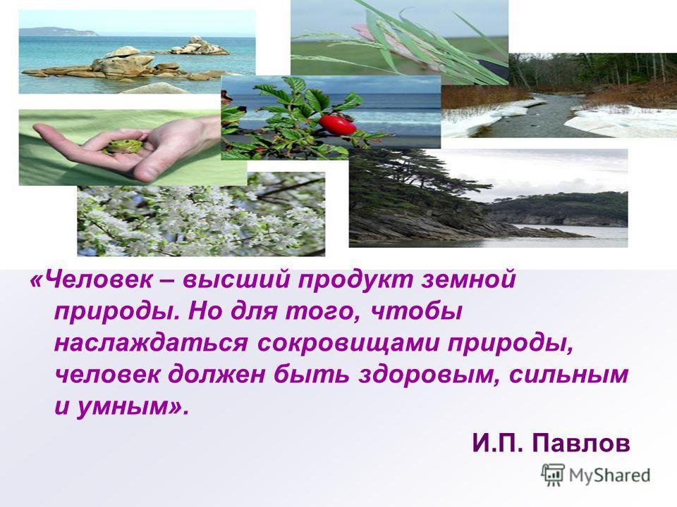 «Человек – высший продукт земной природы. Но для того, чтобы наслаждаться сокровищами природы, человек должен быть здоровым, сильным и умным». И.П. Павлов