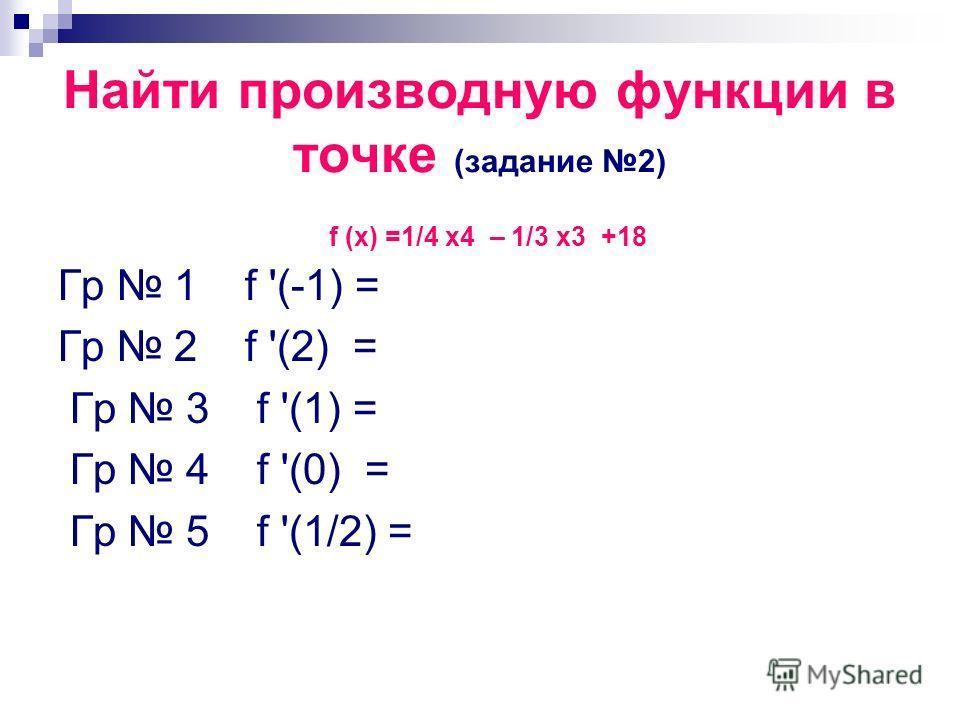 Найти производную функции в точке (задание 2) Гр 1 f '(-1) = Гр 2 f '(2) = Гр 3 f '(1) = Гр 4 f '(0) = Гр 5 f '(1/2) = f (x) =1/4 x4 – 1/3 x3 +18