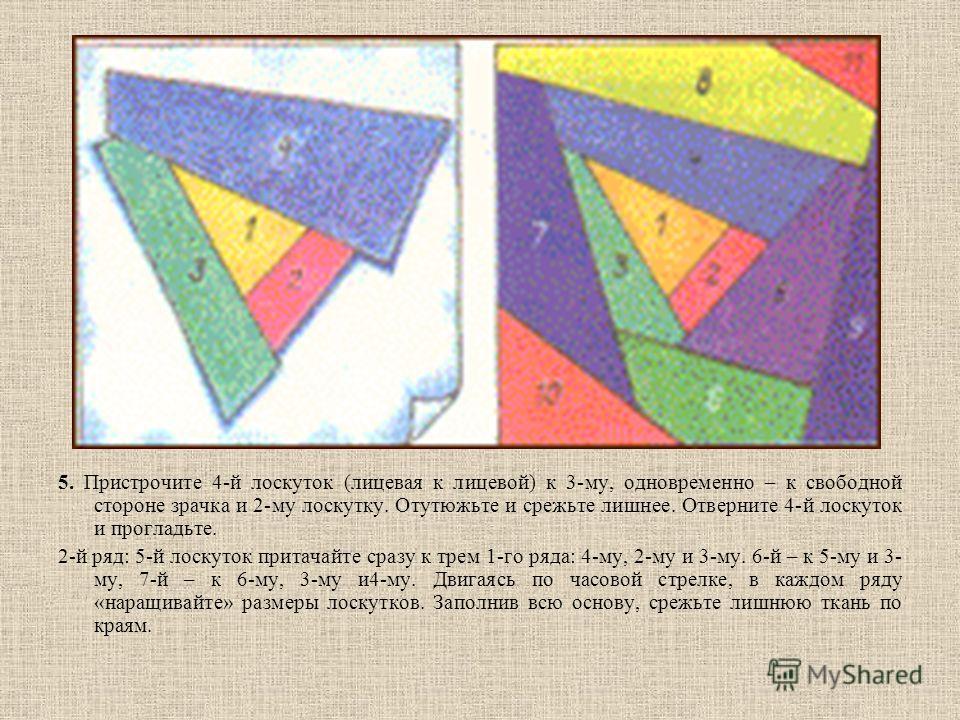 5. Пристрочите 4-й лоскуток (лицевая к лицевой) к 3-му, одновременно – к свободной стороне зрачка и 2-му лоскутку. Отутюжьте и срежьте лишнее. Отверните 4-й лоскуток и прогладьте. 2-й ряд: 5-й лоскуток притачайте сразу к трем 1-го ряда: 4-му, 2-му и