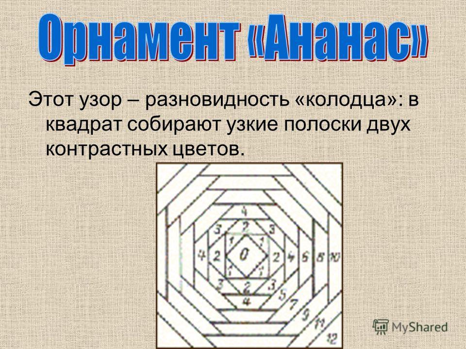 Этот узор – разновидность «колодца»: в квадрат собирают узкие полоски двух контрастных цветов.