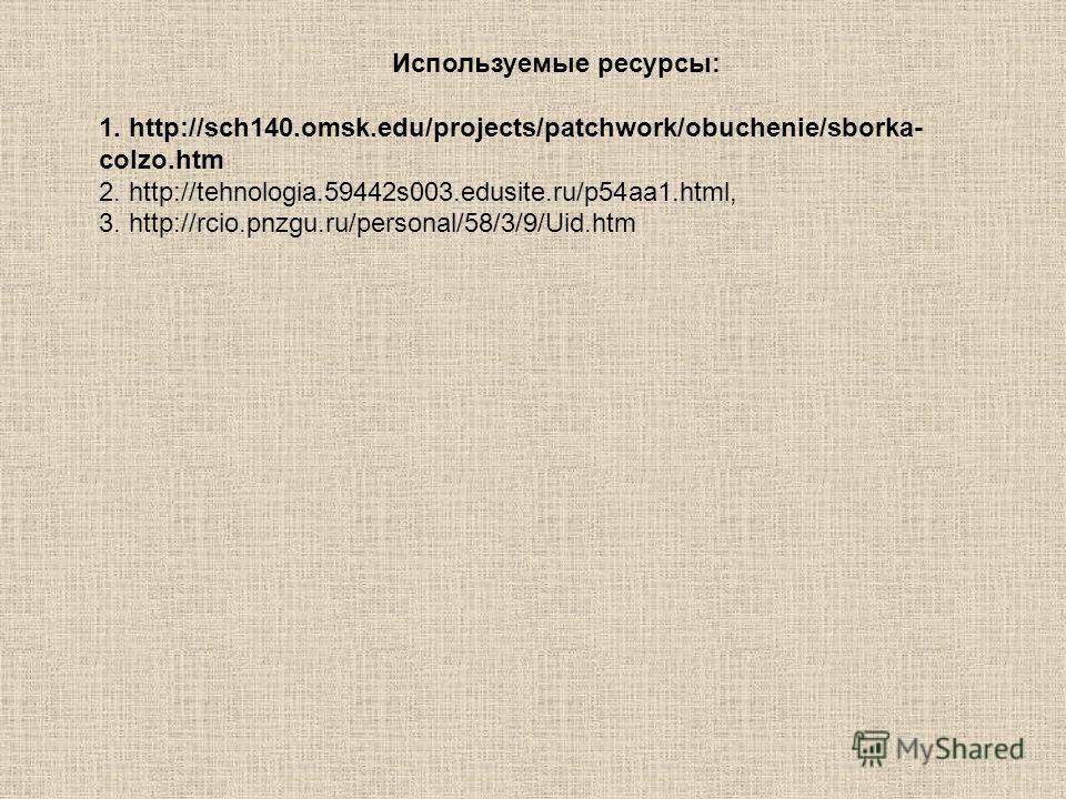 Используемые ресурсы: 1. http://sch140.omsk.edu/projects/patchwork/obuchenie/sborka- colzo.htm 2. http://tehnologia.59442s003.edusite.ru/p54aa1.html, 3. http://rcio.pnzgu.ru/personal/58/3/9/Uid.htm