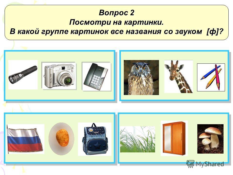Вопрос 1 Посмотри на картинки. В какой группе картинок все названия со звуком [в]?