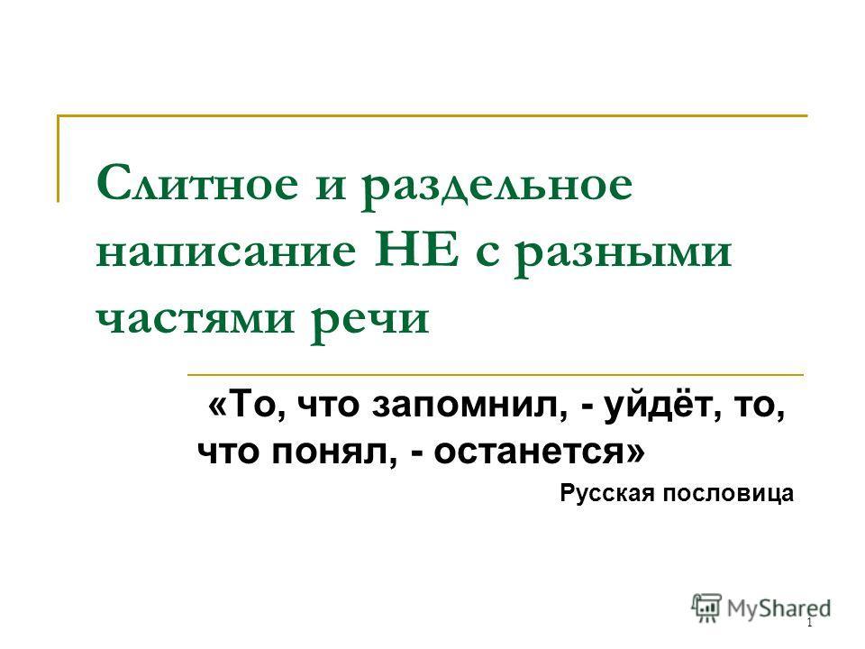 1 Слитное и раздельное написание НЕ с разными частями речи «То, что запомнил, - уйдёт, то, что понял, - останется» Русская пословица