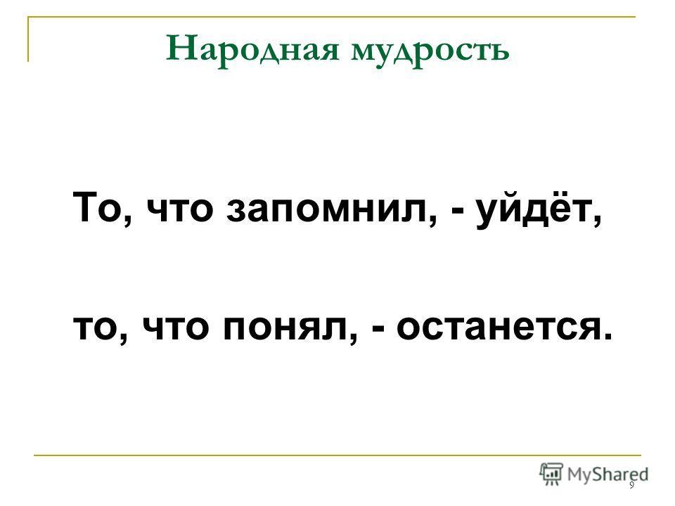 9 Народная мудрость То, что запомнил, - уйдёт, то, что понял, - останется.