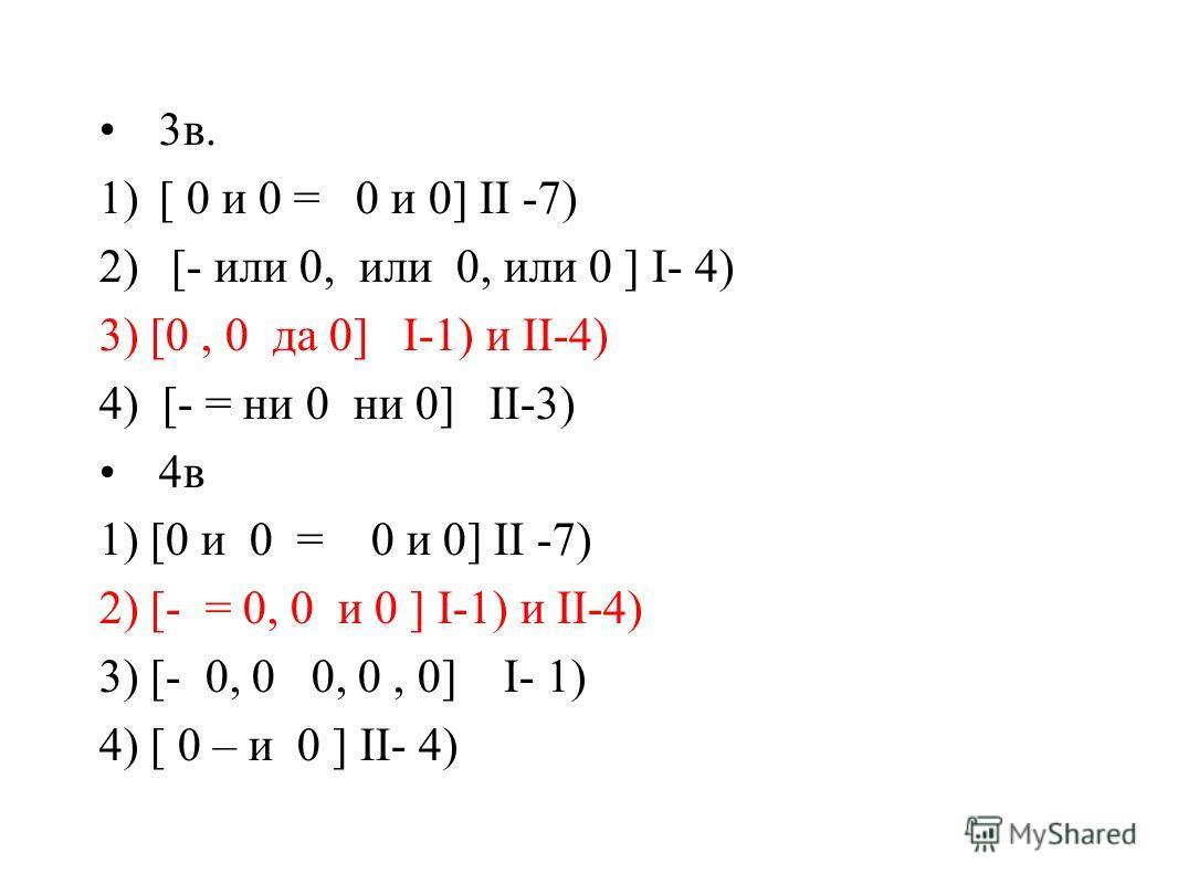 3в. 1)[ 0 и 0 = 0 и 0] II -7) 2) [- или 0, или 0, или 0 ] I- 4) 3) [0, 0 да 0] I-1) и II-4) 4) [- = ни 0 ни 0] II-3) 4в 1) [0 и 0 = 0 и 0] II -7) 2) [- = 0, 0 и 0 ] I-1) и II-4) 3) [- 0, 0 0, 0, 0] I- 1) 4) [ 0 – и 0 ] II- 4)