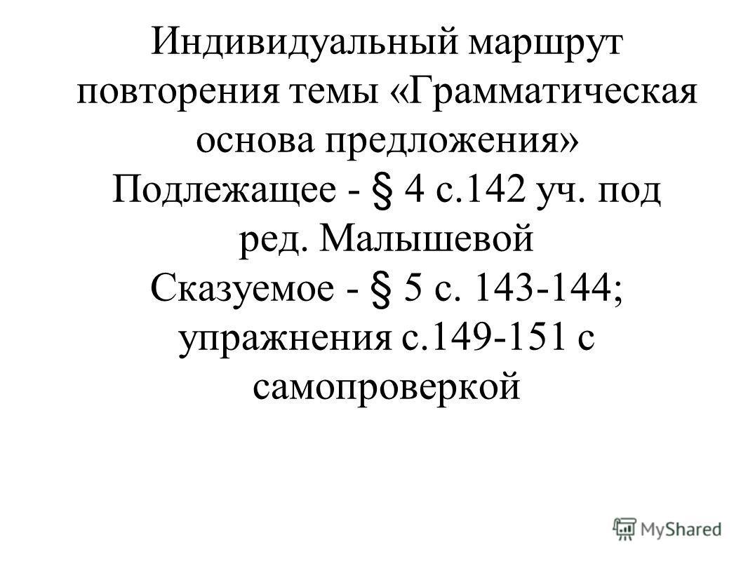 Индивидуальный маршрут повторения темы «Грамматическая основа предложения» Подлежащее - § 4 с.142 уч. под ред. Малышевой Сказуемое - § 5 с. 143-144; упражнения с.149-151 с самопроверкой