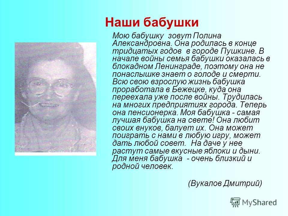 Мою бабушку зовут Полина Александровна. Она родилась в конце тридцатых годов в городе Пушкине. В начале войны семья бабушки оказалась в блокадном Ленинграде, поэтому она не понаслышке знает о голоде и смерти. Всю свою взрослую жизнь бабушка проработа