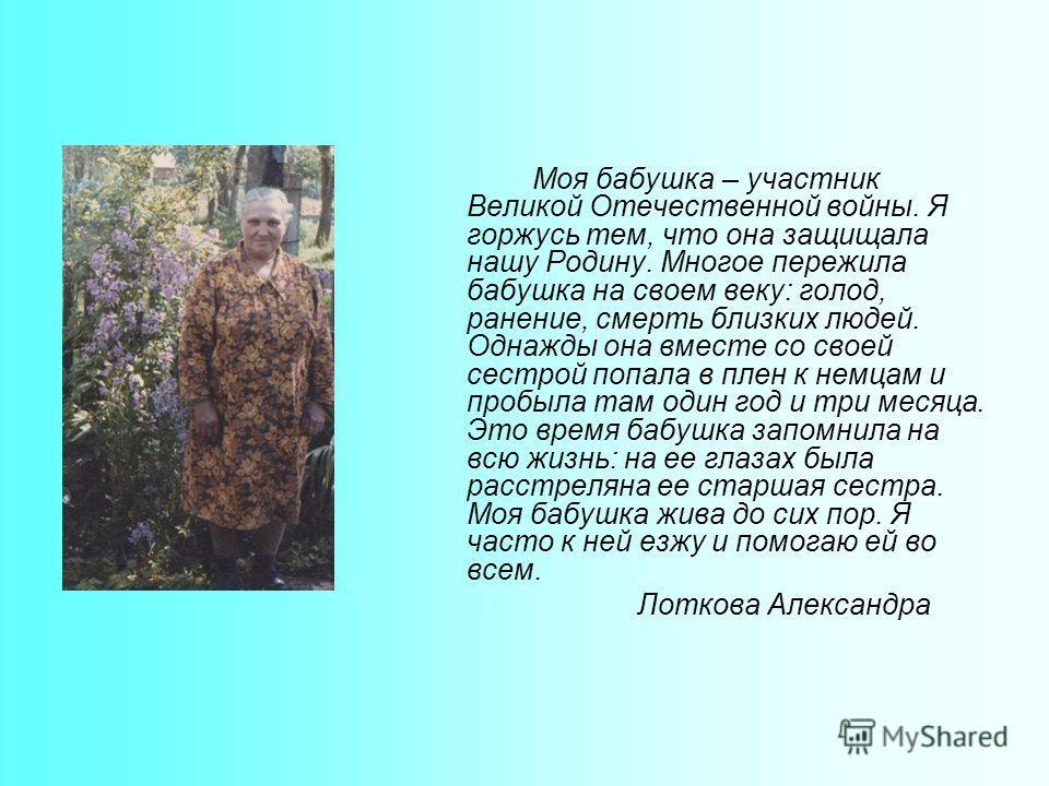 Моя бабушка – участник Великой Отечественной войны. Я горжусь тем, что она защищала нашу Родину. Многое пережила бабушка на своем веку: голод, ранение, смерть близких людей. Однажды она вместе со своей сестрой попала в плен к немцам и пробыла там оди