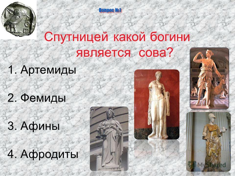 Вопрос 1 Спутницей какой богини является сова? 1. Артемиды 2. Фемиды 3. Афины 4. Афродиты
