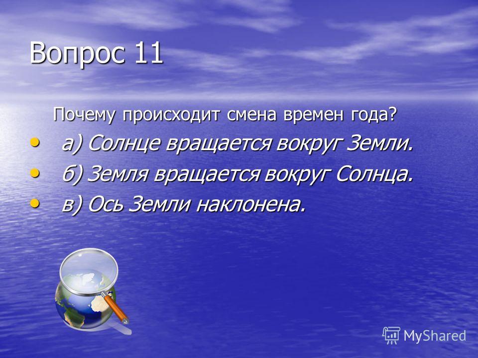 Вопрос 11 Почему происходит смена времен года? а) Солнце вращается вокруг Земли. а) Солнце вращается вокруг Земли. б) Земля вращается вокруг Солнца. б) Земля вращается вокруг Солнца. в) Ось Земли наклонена. в) Ось Земли наклонена.