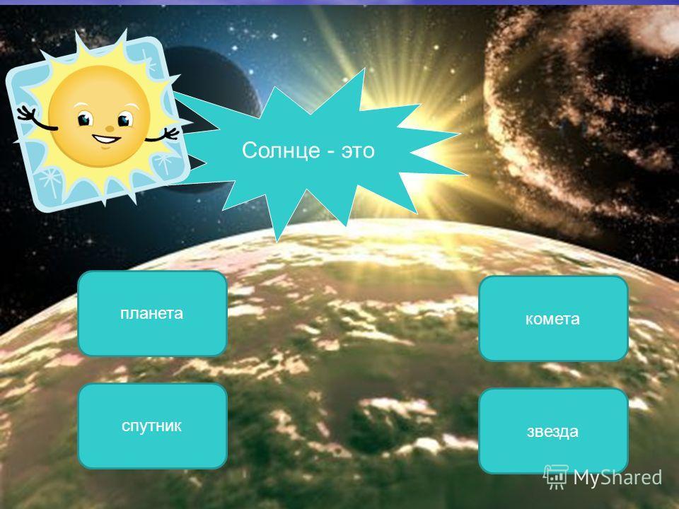 звезда спутник планета ОШИБКА! Этот текст выводится при ошибке. ПРАВИЛЬНО! Этот текст выводится при правильном ответе. комета Солнце - это