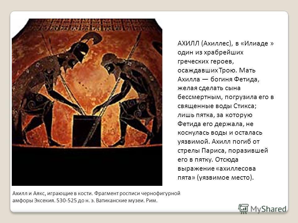 Ахилл и Аякс, играющие в кости. Фрагмент росписи чернофигурной амфоры Эксекия. 530-525 до н. э. Ватиканские музеи. Рим. АХИЛЛ (Ахиллес), в «Илиаде » один из храбрейших греческих героев, осаждавших Трою. Мать Ахилла богиня Фетида, желая сделать сына б