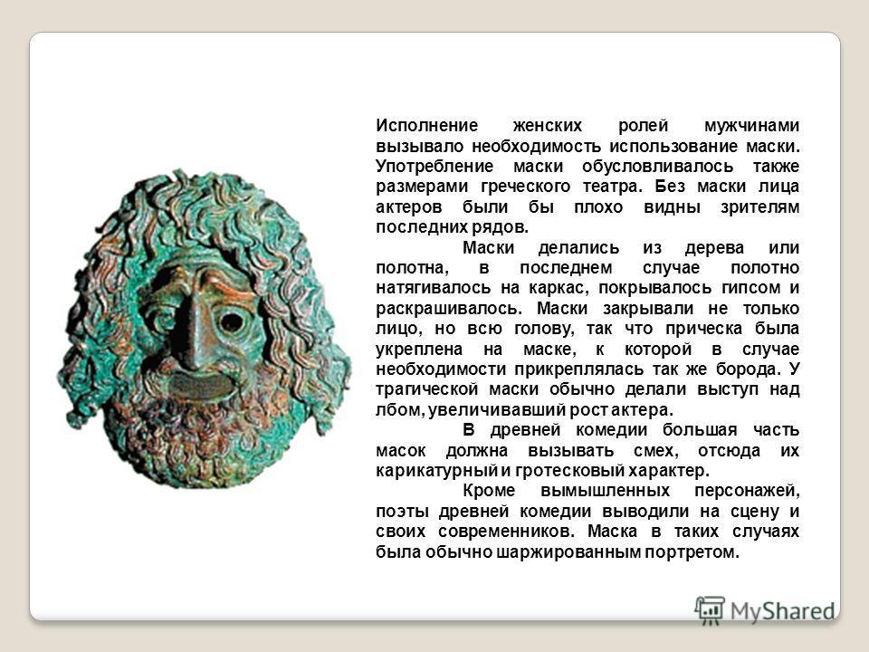 Исполнение женских ролей мужчинами вызывало необходимость использование маски. Употребление маски обусловливалось также размерами греческого театра. Без маски лица актеров были бы плохо видны зрителям последних рядов. Маски делались из дерева или пол