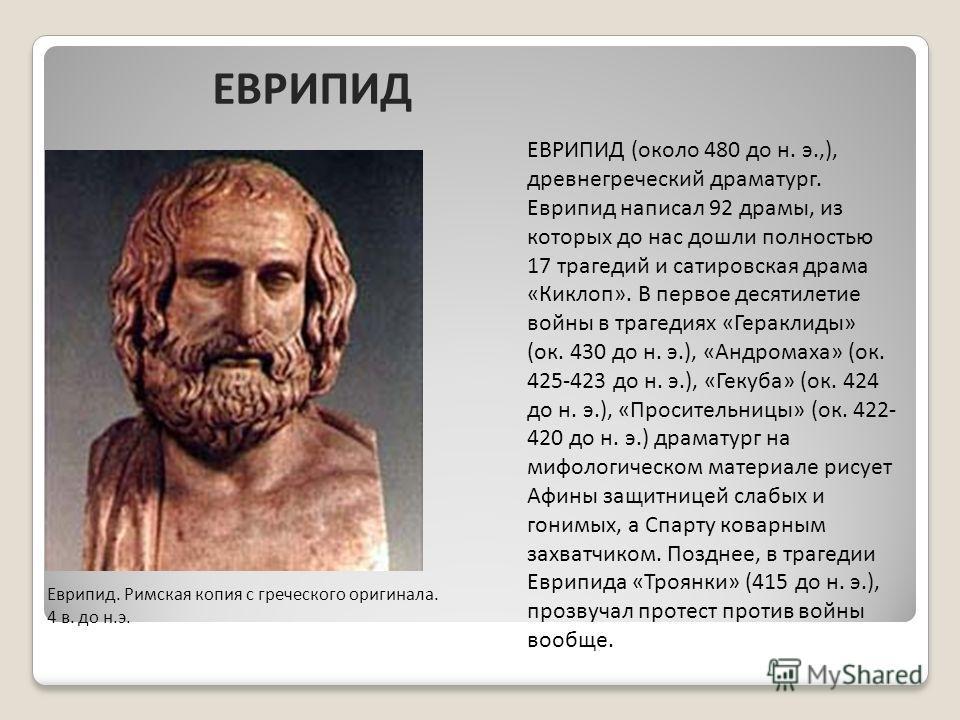 Еврипид. Римская копия с греческого оригинала. 4 в. до н.э. ЕВРИПИД (около 480 до н. э.,), древнегреческий драматург. Еврипид написал 92 драмы, из которых до нас дошли полностью 17 трагедий и сатировская драма «Киклоп». В первое десятилетие войны в т