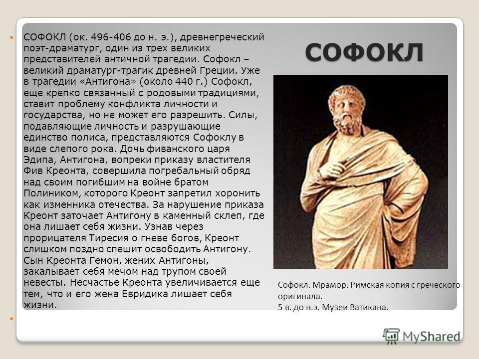 СОФОКЛ СОФОКЛ (ок. 496-406 до н. э.), древнегреческий поэт-драматург, один из трех великих представителей античной трагедии. Софокл – великий драматург-трагик древней Греции. Уже в трагедии «Антигона» (около 440 г.) Софокл, еще крепко связанный с род