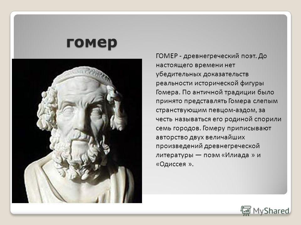 гомер ГОМЕР - древнегреческий поэт. До настоящего времени нет убедительных доказательств реальности исторической фигуры Гомера. По античной традиции было принято представлять Гомера слепым странствующим певцом-аэдом, за честь называться его родиной с