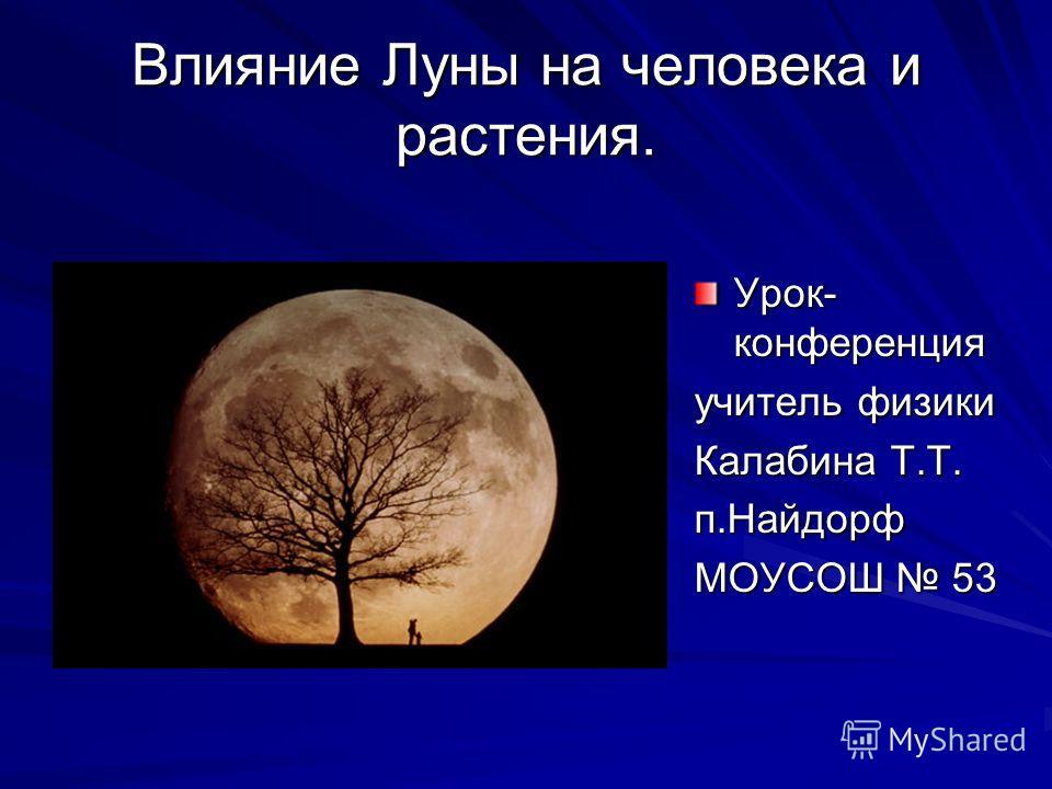 Влияние Луны на человека и растения. Урок- конференция учитель физики Калабина Т.Т. п.Найдорф МОУСОШ 53