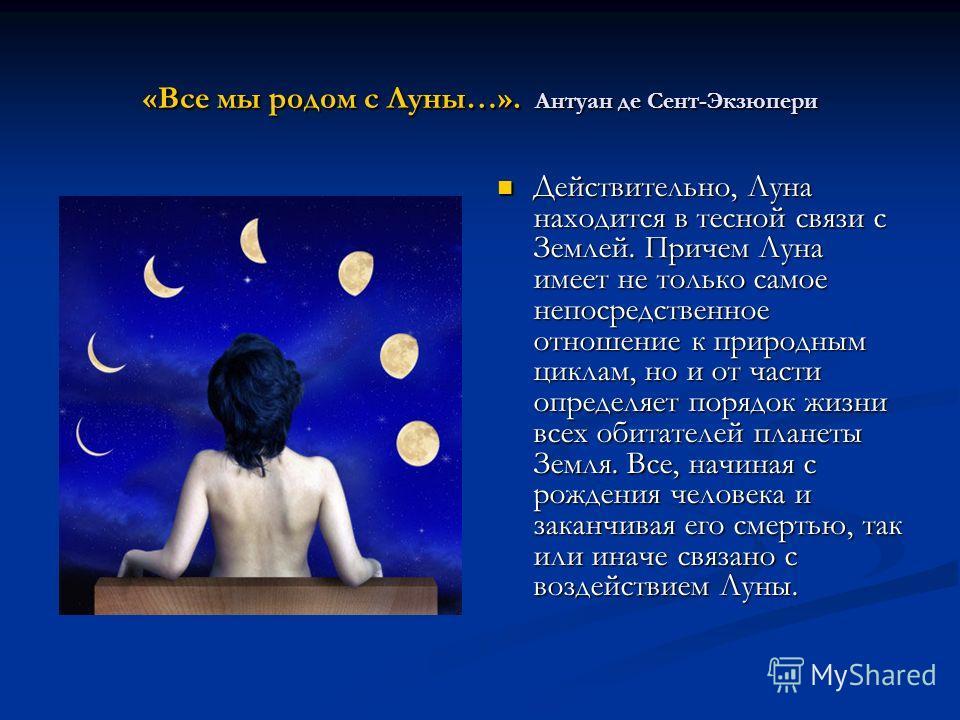 «Все мы родом с Луны…». Антуан де Сент-Экзюпери Действительно, Луна находится в тесной связи с Землей. Причем Луна имеет не только самое непосредственное отношение к природным циклам, но и от части определяет порядок жизни всех обитателей планеты Зем