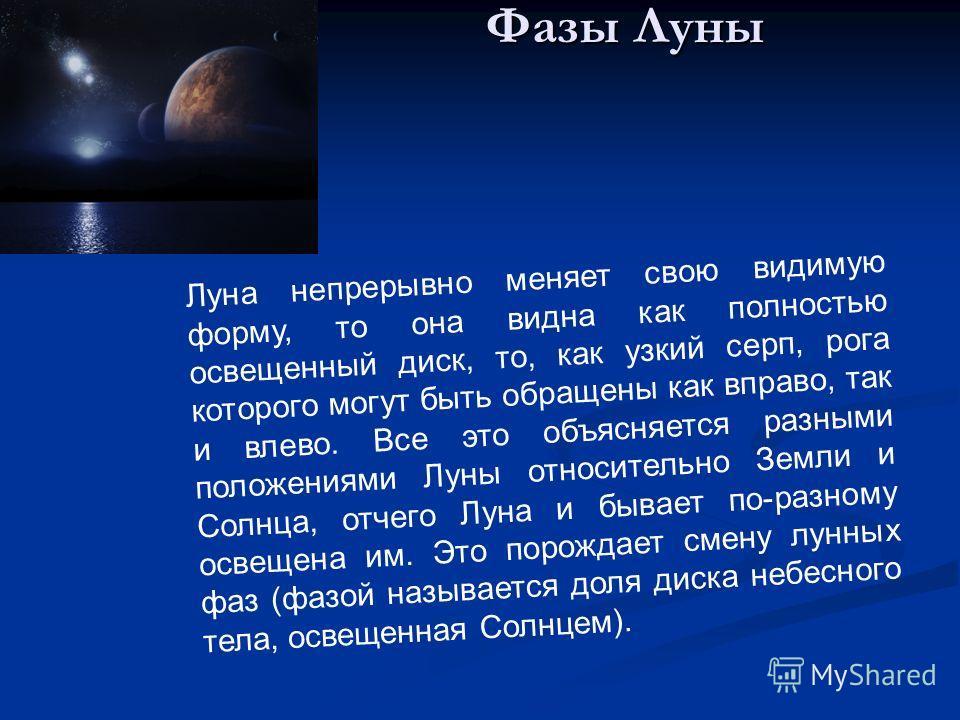 Фазы Луны Луна непрерывно меняет свою видимую форму, то она видна как полностью освещенный диск, то, как узкий серп, рога которого могут быть обращены как вправо, так и влево. Все это объясняется разными положениями Луны относительно Земли и Солнца,
