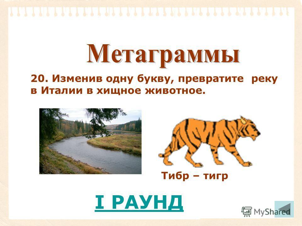 20. Изменив одну букву, превратите реку в Италии в хищное животное. I РАУНД Тибр – тигр