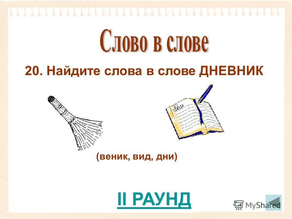 20. Найдите слова в слове ДНЕВНИК (веник, вид, дни) II РАУНД