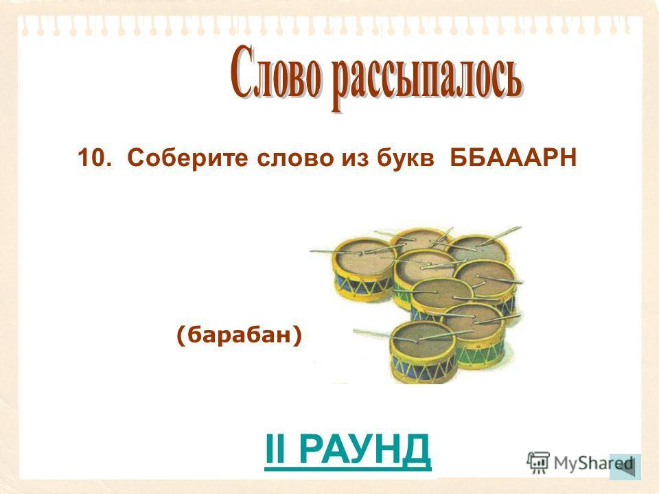 10. Соберите слово из букв ББАААРН (барабан) II РАУНД