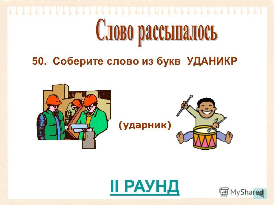 (ударник) 50. Соберите слово из букв УДАНИКР II РАУНД