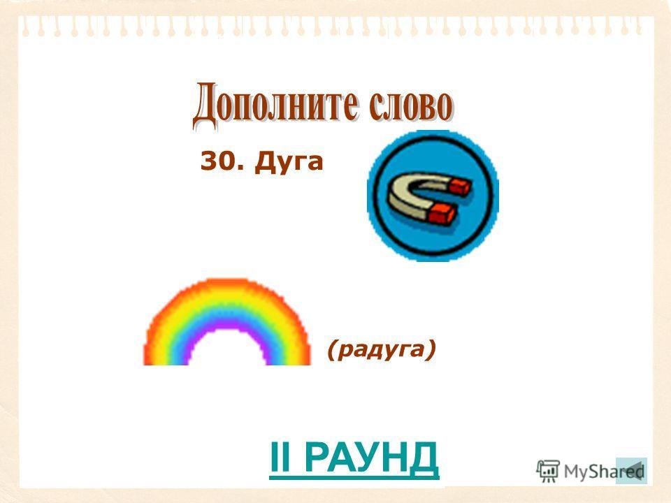 30. Дуга (радуга) II РАУНД
