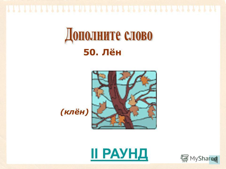 50. Лён (клён) II РАУНД