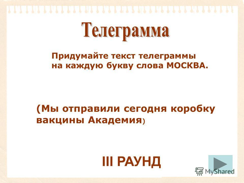 Придумайте текст телеграммы на каждую букву слова МОСКВА. (Мы отправили сегодня коробку вакцины Академия ) III РАУНД