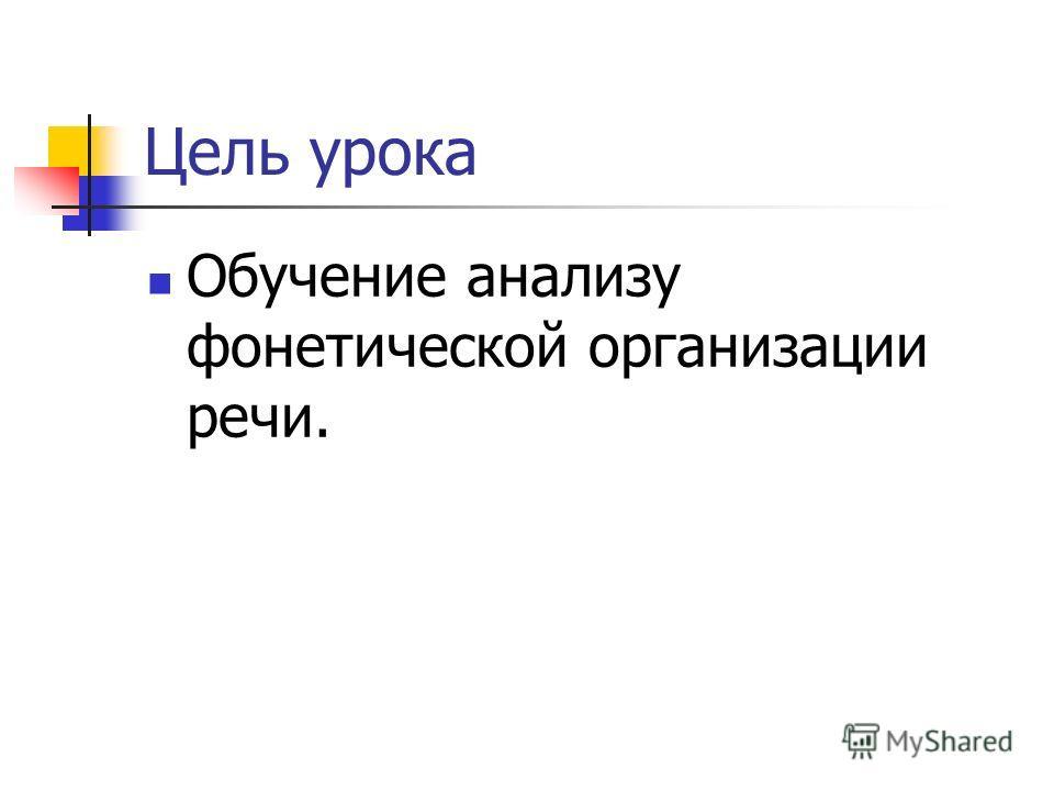 Цель урока Обучение анализу фонетической организации речи.