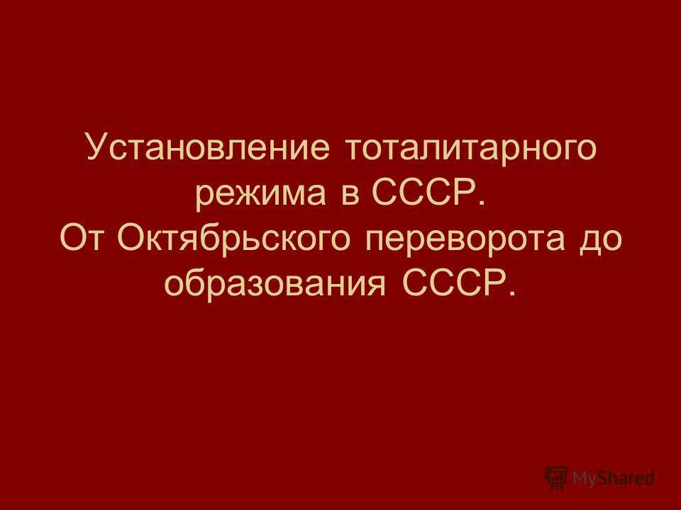 Установление тоталитарного режима в СССР. От Октябрьского переворота до образования СССР.
