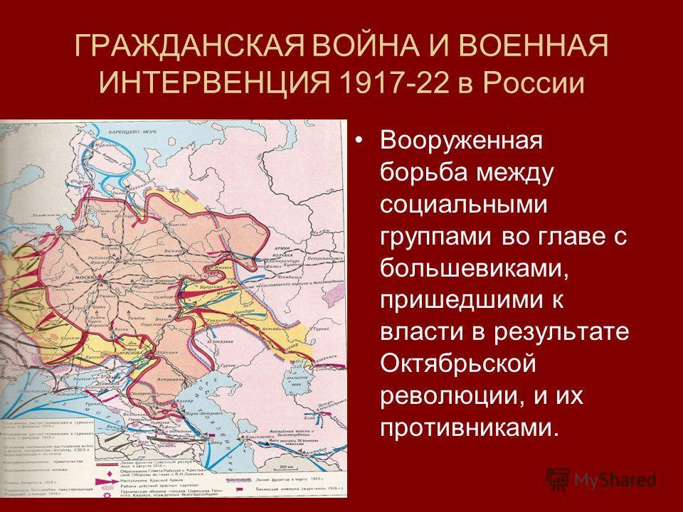 ГРАЖДАНСКАЯ ВОЙНА И ВОЕННАЯ ИНТЕРВЕНЦИЯ 1917-22 в России Вооруженная борьба между социальными группами во главе с большевиками, пришедшими к власти в результате Октябрьской революции, и их противниками.