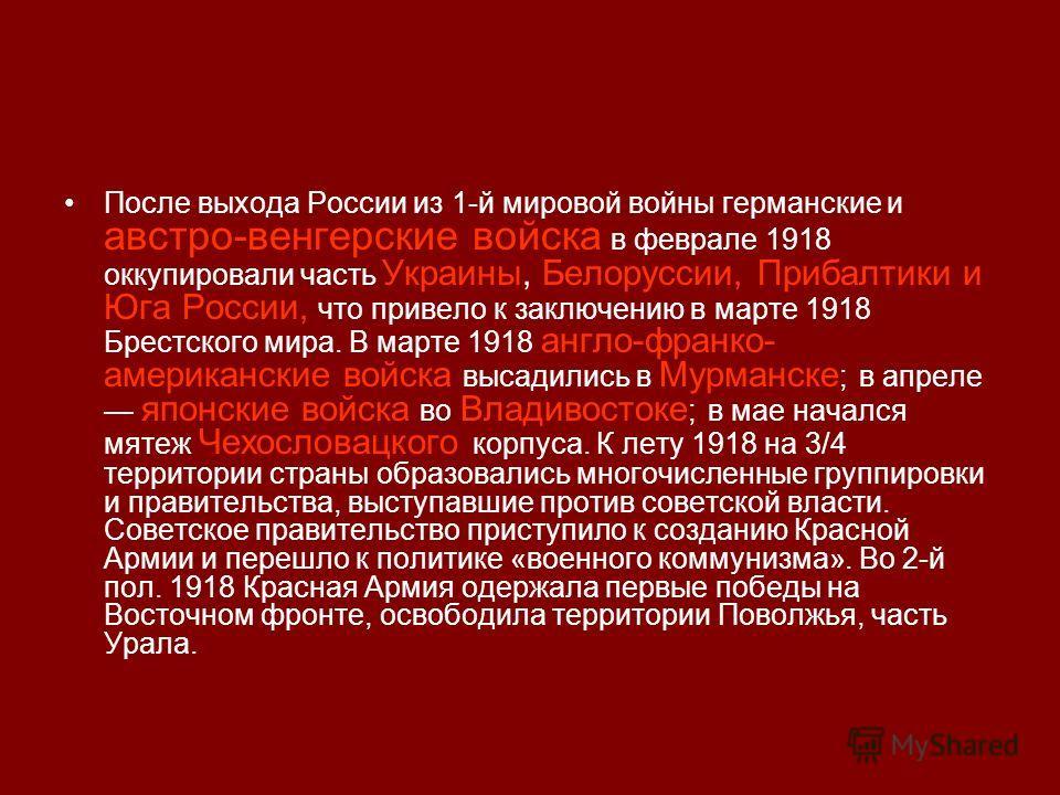 После выхода России из 1-й мировой войны германские и австро-венгерские войска в феврале 1918 оккупировали часть Украины, Белоруссии, Прибалтики и Юга России, что привело к заключению в марте 1918 Брестского мира. В марте 1918 англо-франко- американс