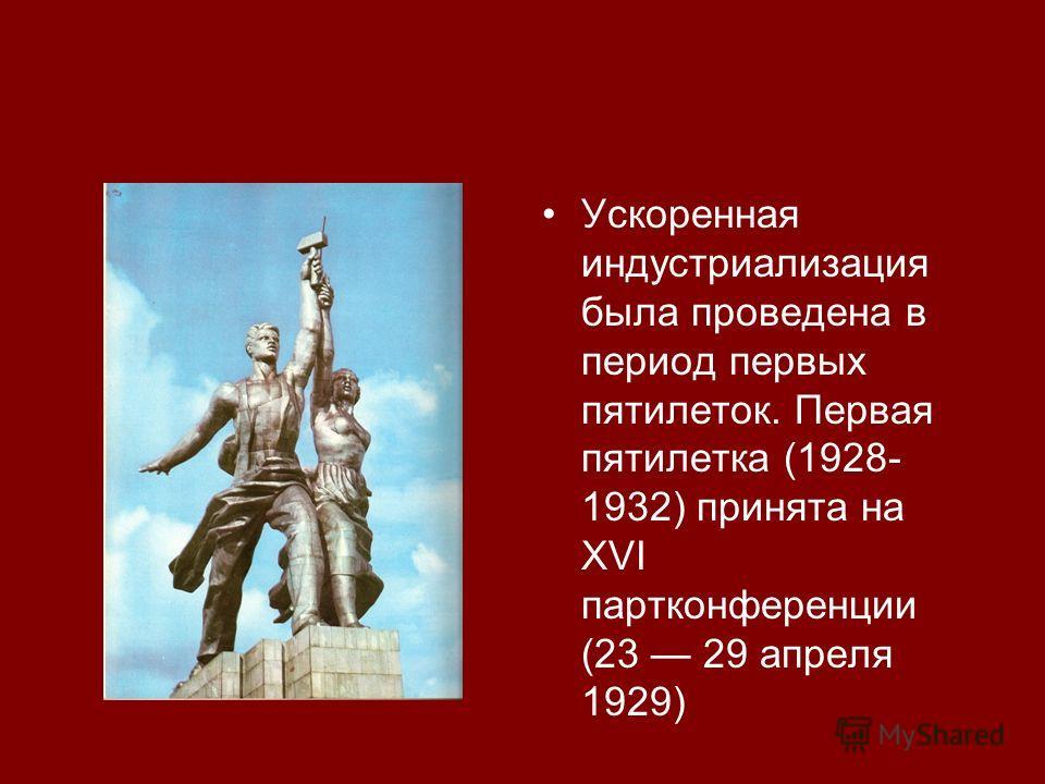 Ускоренная индустриализация была проведена в период первых пятилеток. Первая пятилетка (1928- 1932) принята на XVI партконференции (23 29 апреля 1929)
