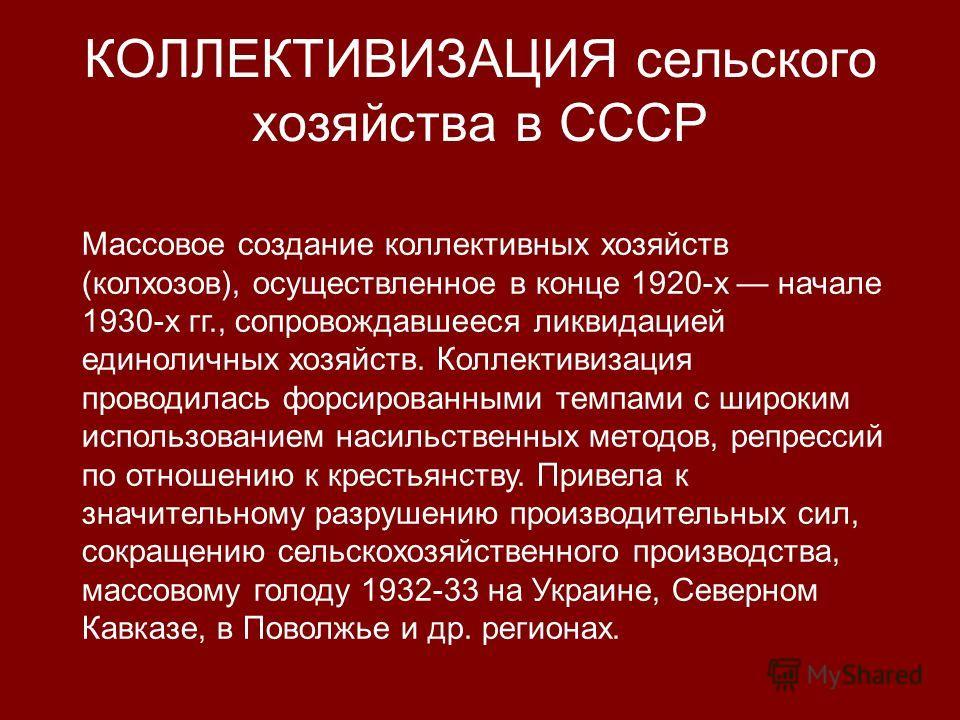 КОЛЛЕКТИВИЗАЦИЯ сельского хозяйства в СССР Массовое создание коллективных хозяйств (колхозов), осуществленное в конце 1920-х начале 1930-х гг., сопровождавшееся ликвидацией единоличных хозяйств. Коллективизация проводилась форсированными темпами с ши