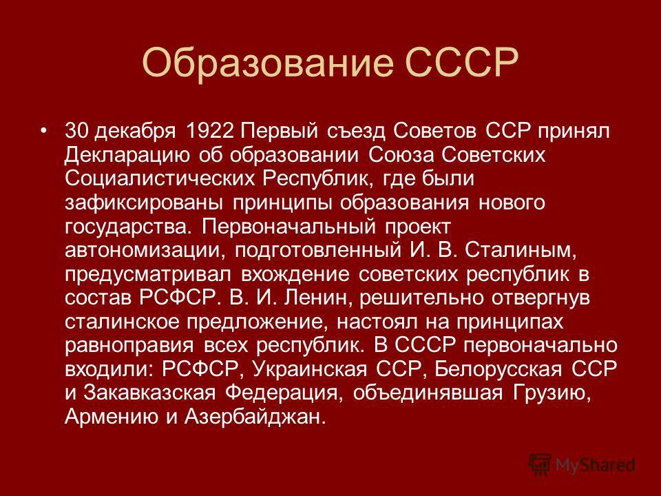 Образование СССР 30 декабря 1922 Первый съезд Советов ССР принял Декларацию об образовании Союза Советских Социалистических Республик, где были зафиксированы принципы образования нового государства. Первоначальный проект автономизации, подготовленный