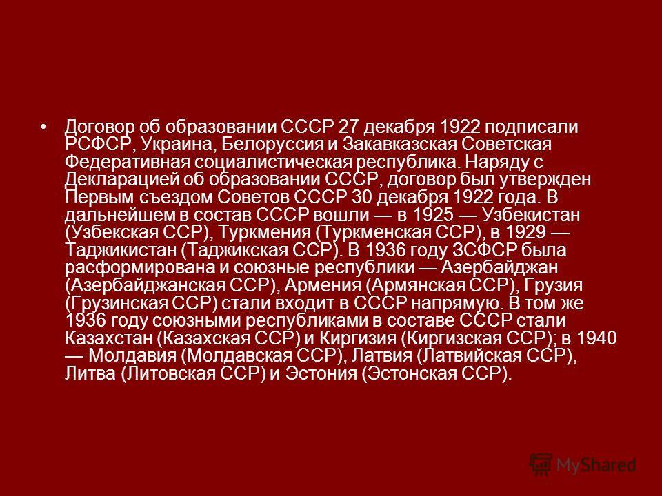 Договор об образовании СССР 27 декабря 1922 подписали РСФСР, Украина, Белоруссия и Закавказская Советская Федеративная социалистическая республика. Наряду с Декларацией об образовании СССР, договор был утвержден Первым съездом Советов СССР 30 декабря