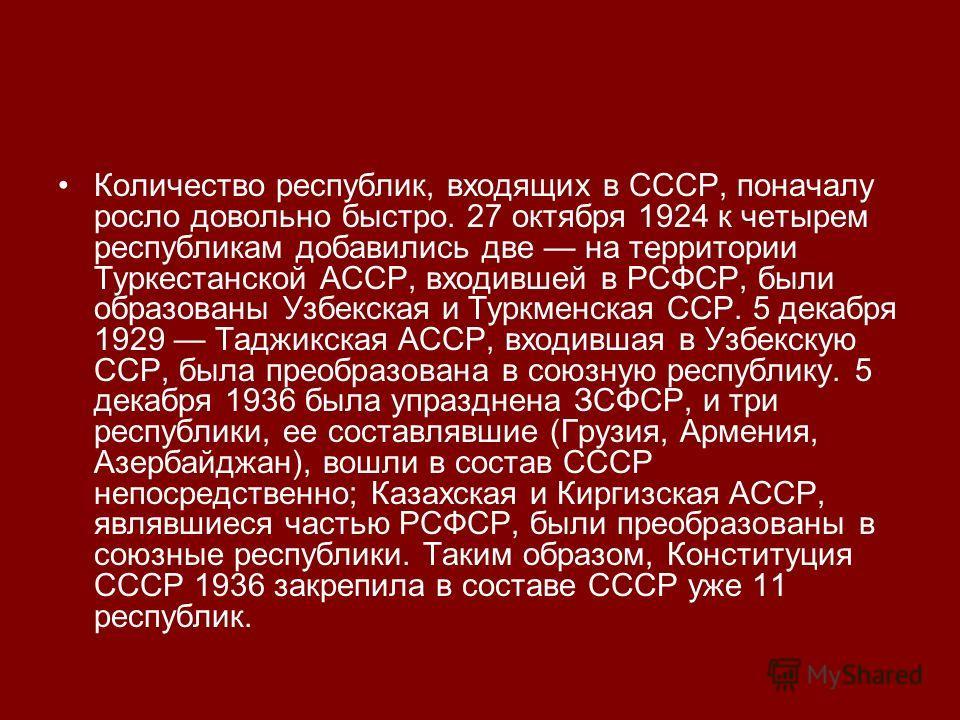 Количество республик, входящих в СССР, поначалу росло довольно быстро. 27 октября 1924 к четырем республикам добавились две на территории Туркестанской АССР, входившей в РСФСР, были образованы Узбекская и Туркменская ССР. 5 декабря 1929 Таджикская АС