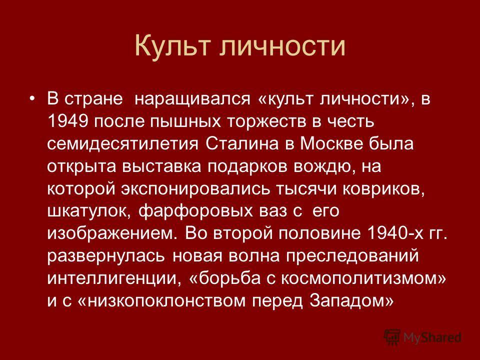 Культ личности В стране наращивался «культ личности», в 1949 после пышных торжеств в честь семидесятилетия Сталина в Москве была открыта выставка подарков вождю, на которой экспонировались тысячи ковриков, шкатулок, фарфоровых ваз с его изображением.