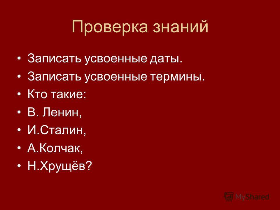Проверка знаний Записать усвоенные даты. Записать усвоенные термины. Кто такие: В. Ленин, И.Сталин, А.Колчак, Н.Хрущёв?