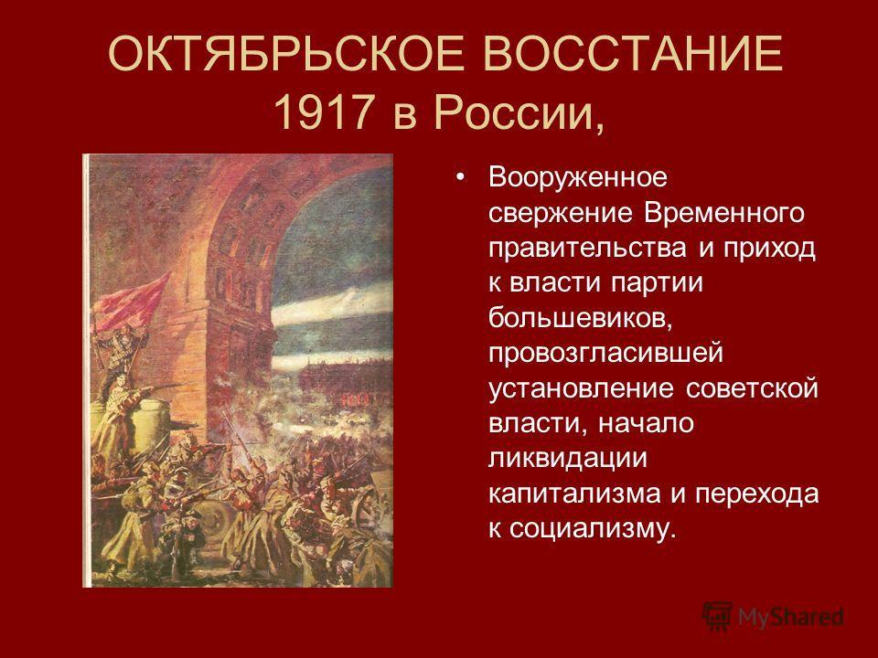ОКТЯБРЬСКОЕ ВОССТАНИЕ 1917 в России, Вооруженное свержение Временного правительства и приход к власти партии большевиков, провозгласившей установление советской власти, начало ликвидации капитализма и перехода к социализму.