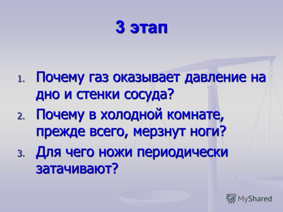 3 этап 1. Почему газ оказывает давление на дно и стенки сосуда? 2. Почему в холодной комнате, прежде всего, мерзнут ноги? 3. Для чего ножи периодически затачивают?