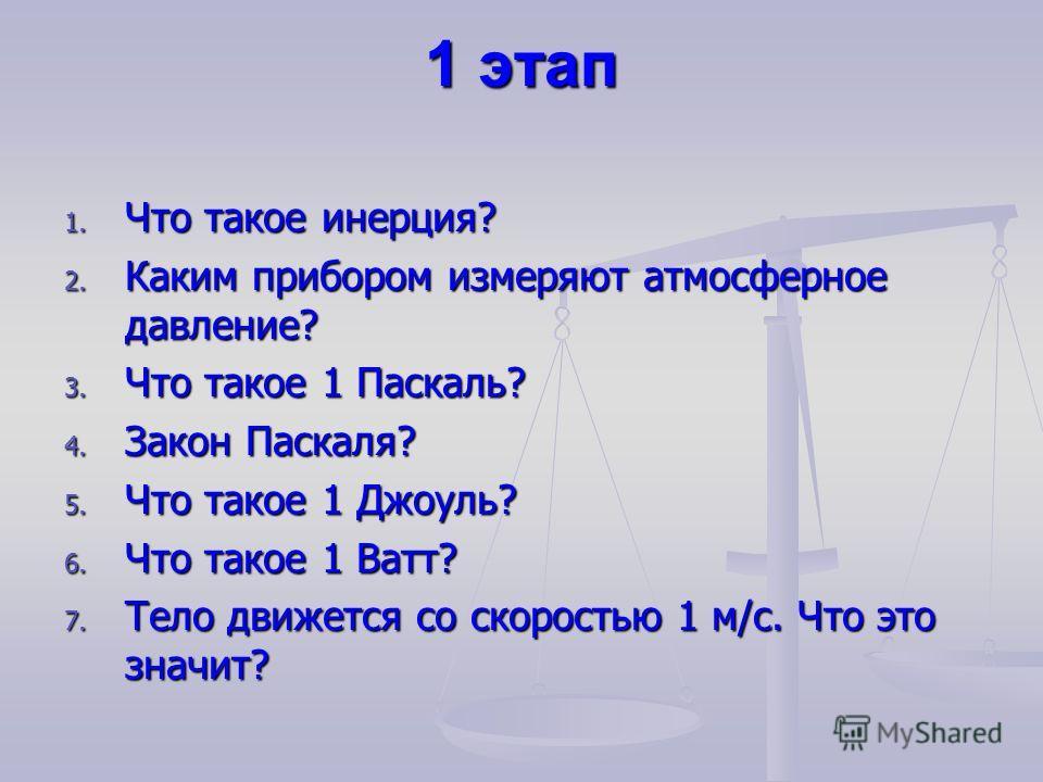 1 этап 1. Что такое инерция? 2. Каким прибором измеряют атмосферное давление? 3. Что такое 1 Паскаль? 4. Закон Паскаля? 5. Что такое 1 Джоуль? 6. Что такое 1 Ватт? 7. Тело движется со скоростью 1 м/с. Что это значит?