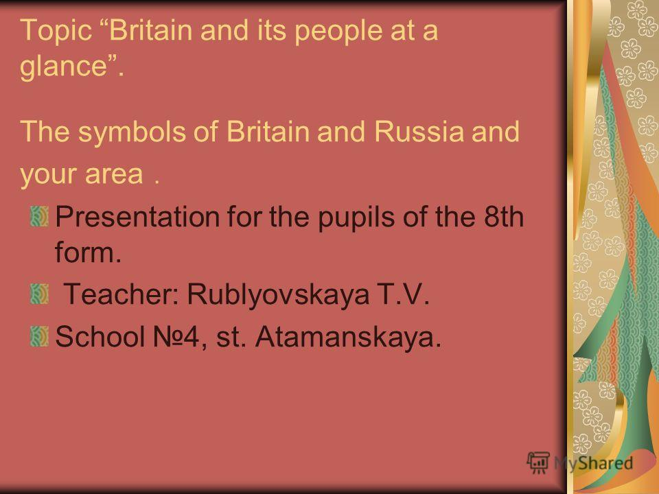 Topic Britain and its people at a glance. The symbols of Britain and Russia and your area. Presentation for the pupils of the 8th form. Teacher: Rublyovskaya T.V. School 4, st. Atamanskaya.