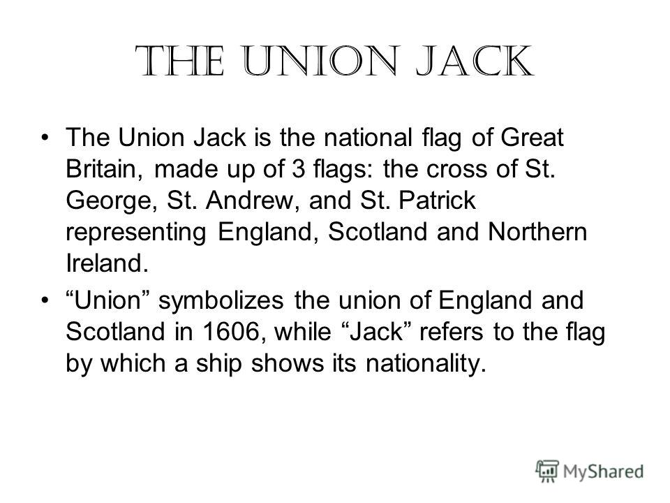 The Union Jack The Union Jack is the national flag of Great Britain, made up of 3 flags: the cross of St. George, St. Andrew, and St. Patrick representing England, Scotland and Northern Ireland. Union symbolizes the union of England and Scotland in 1